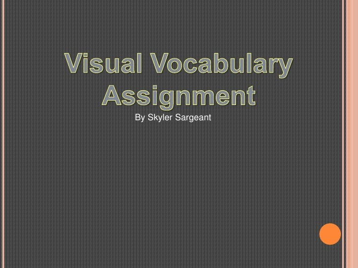 Visual Vocabulary<br />Assignment<br />By SkylerSargeant<br />