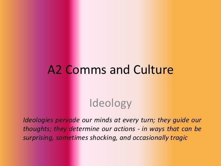 A2 Comms and Culture                     IdeologyIdeologies pervade our minds at every turn; they guide ourthoughts; they ...