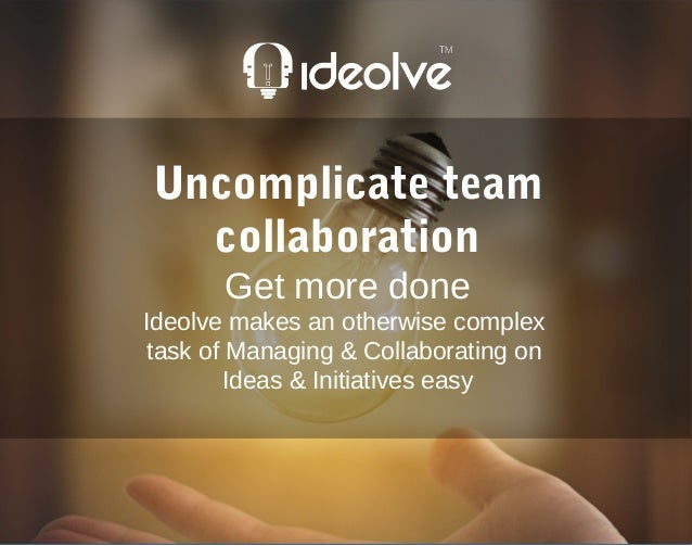 Uncomplicate team collaboration Get more done Ideolve makes an otherwise complex task of Managing & Collaborating on Ideas...