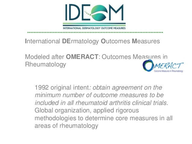 International DErmatology Outcomes Measures Modeled after OMERACT: Outcomes Measures in Rheumatology 1992 original intent:...