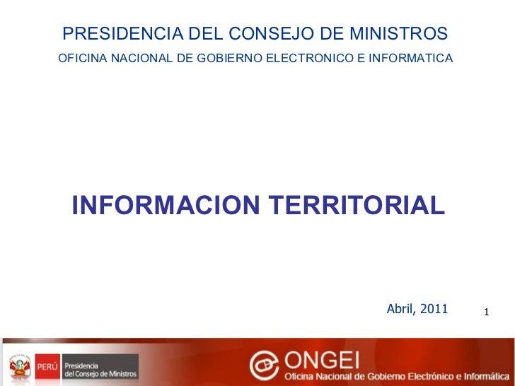 INFORMACION TERRITORIAL Abril, 2011 PRESIDENCIA DEL CONSEJO DE MINISTROS OFICINA NACIONAL DE GOBIERNO ELECTRONICO E INFORM...