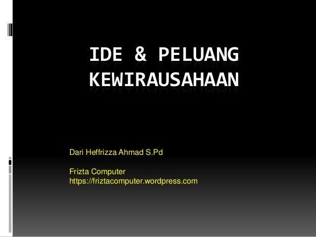 IDE & PELUANG KEWIRAUSAHAAN Dari Heffrizza Ahmad S.Pd Frizta Computer https://friztacomputer.wordpress.com