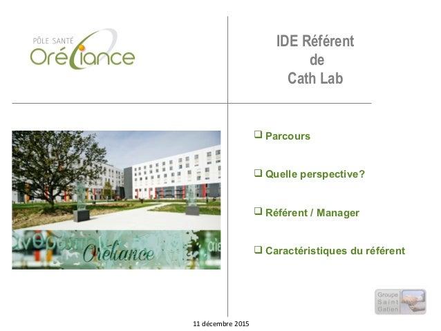 IDE Référent de Cath Lab  Parcours  Quelle perspective?  Référent / Manager  Caractéristiques du référent 11 décembre ...