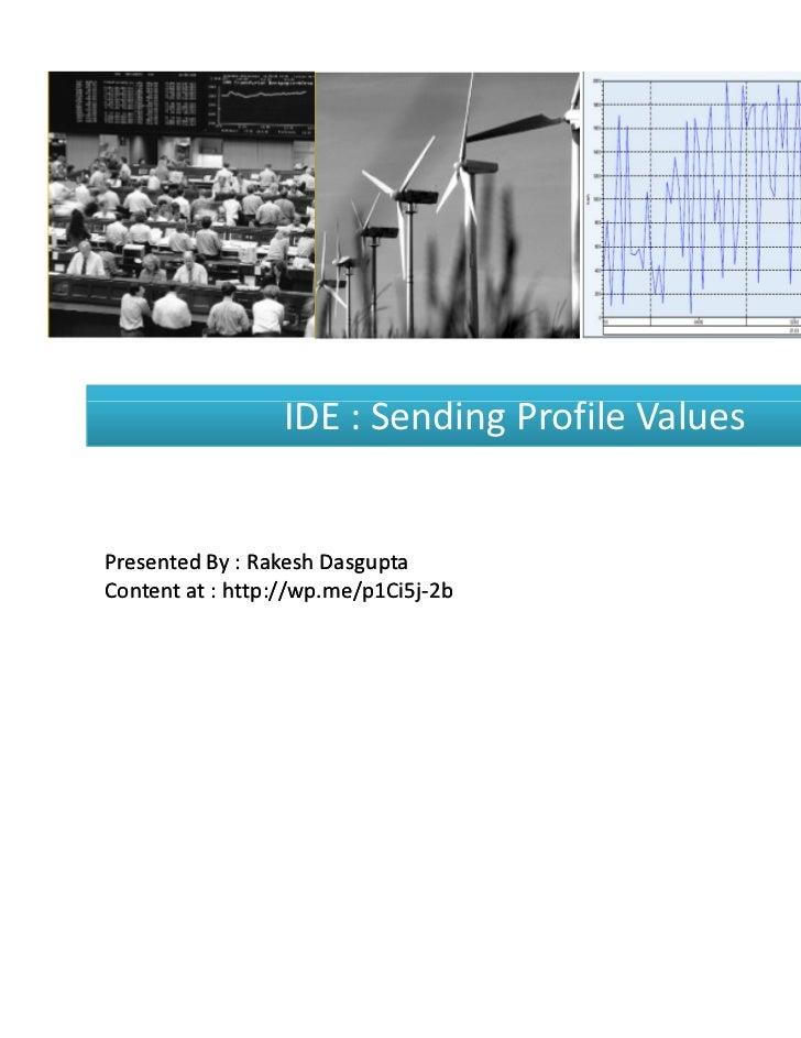 IDE : Sending Profile ValuesPresented By : Rakesh DasguptaContent at : http://wp.me/p1Ci5j-2b             http://wp.me/p1C...