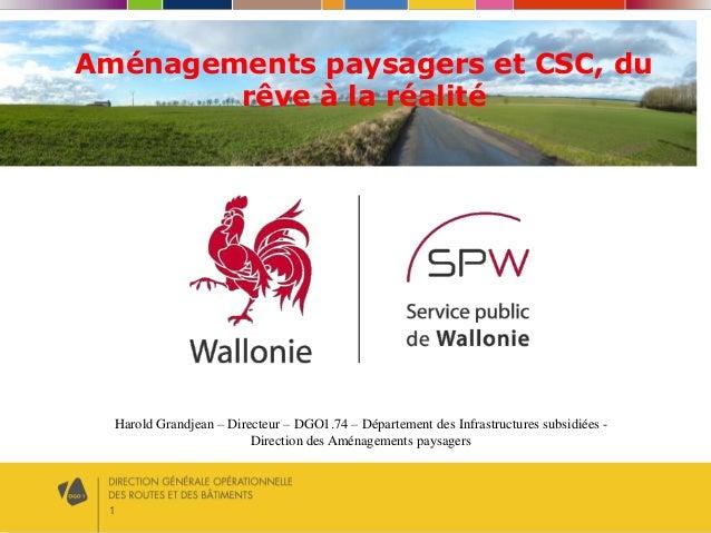 1 Aménagements paysagers et CSC, du rêve à la réalité Harold Grandjean – Directeur – DGO1.74 – Département des Infrastruct...