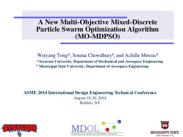 A New Multi-Objective Mixed-Discrete Particle Swarm Optimization Algorithm (MO-MDPSO) Weiyang Tong*, Souma Chowdhury#, and...