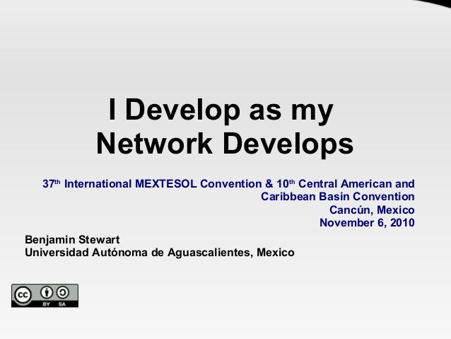 I Develop as my Network Develops 37th International MEXTESOL Convention & 10th Central American and Caribbean Basin Conven...