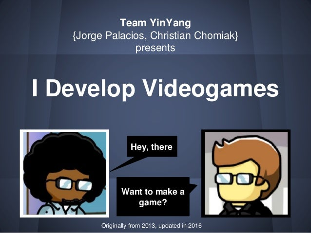 I Develop Videogames Team YinYang {Jorge Palacios, Christian Chomiak} presents Hey, there Want to make a game? Originally ...