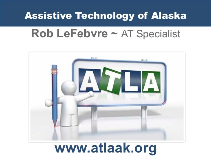 Assistive Technology of Alaska Rob LeFebvre ~ AT Specialist     www.atlaak.org