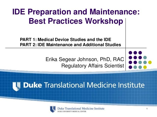 IDE Preparation and Maintenance: Best Practices Workshop Erika Segear Johnson, PhD, RAC Regulatory Affairs Scientist PART ...