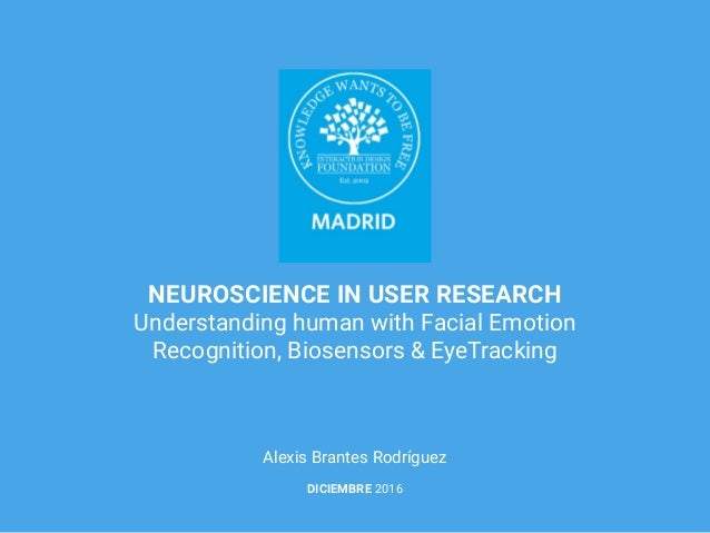 NEUROSCIENCE IN USER RESEARCH Understanding human with Facial Emotion Recognition, Biosensors & EyeTracking Alexis Brantes...