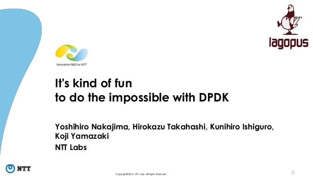 0Copyright©2015 NTT corp. All Rights Reserved. It's kind of fun to do the impossible with DPDK Yoshihiro Nakajima, Hirokaz...