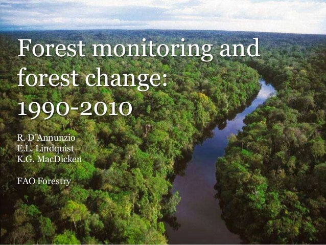 Forest monitoring and forest change: 1990-2010 R. D'Annunzio E.L. Lindquist K.G. MacDicken FAO Forestry