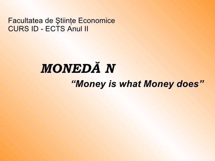 """MONED Ă ȘI CREDIT """" Money is what Money does"""" Facultatea de Ştiinţe Economice  CURS ID -  ECTS  Anul II"""