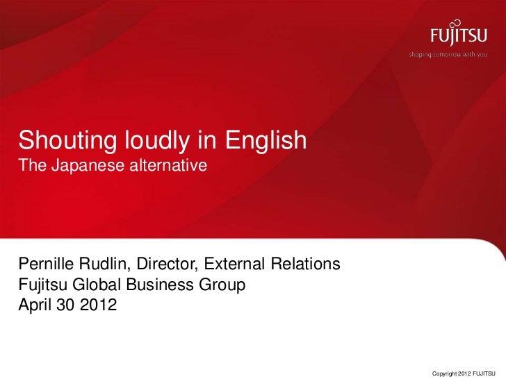 Shouting loudly in EnglishThe Japanese alternativePernille Rudlin, Director, External RelationsFujitsu Global Business Gro...