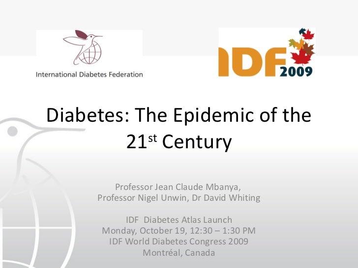 Diabetes: The Epidemic of the 21 st  Century Professor Jean Claude Mbanya,  Professor Nigel Unwin, Dr David Whiting IDF  D...