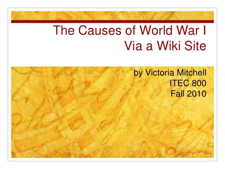 The Causes of World War I Via a Wiki Site<br />by Victoria Mitchell<br />ITEC 800<br />Fall 2010<br />