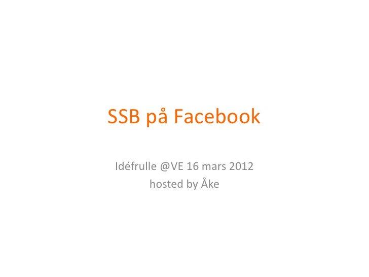 SSB på FacebookIdéfrulle @VE 16 mars 2012        hosted by Åke