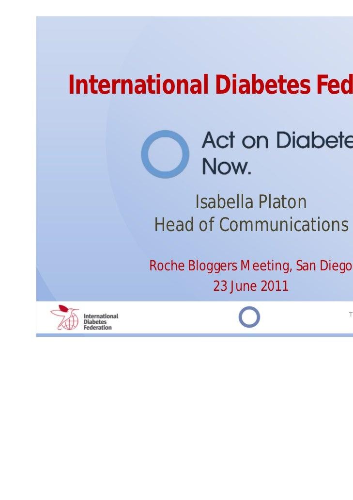 International Diabetes Federation           Isabella Platon       Head of Communications       Roche Bloggers Meeting, San...
