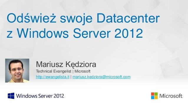 Odśwież swoje Datacenterz Windows Server 2012    Mariusz Kędziora    Technical Evangelist   Microsoft    http://ewangelist...