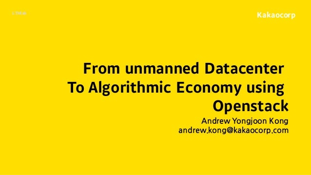 Kakaocorp From unmanned Datacenter To Algorithmic Economy using Openstack Andrew Yongjoon Kong andrew.kong@kakaocorp.com L...