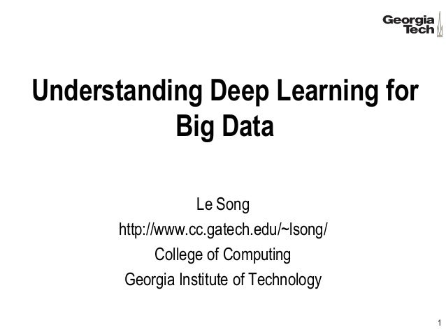 Understanding Deep Learning for Big Data Le Song http://www.cc.gatech.edu/~lsong/ College of Computing Georgia Institute o...