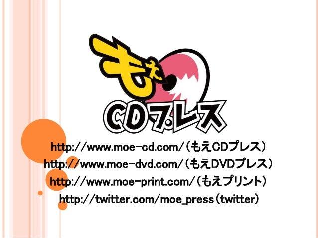 http://www.moe-cd.com/(もえCDプレス) http://www.moe-dvd.com/(もえDVDプレス) http://www.moe-print.com/(もえプリント) http://twitter.com/moe...