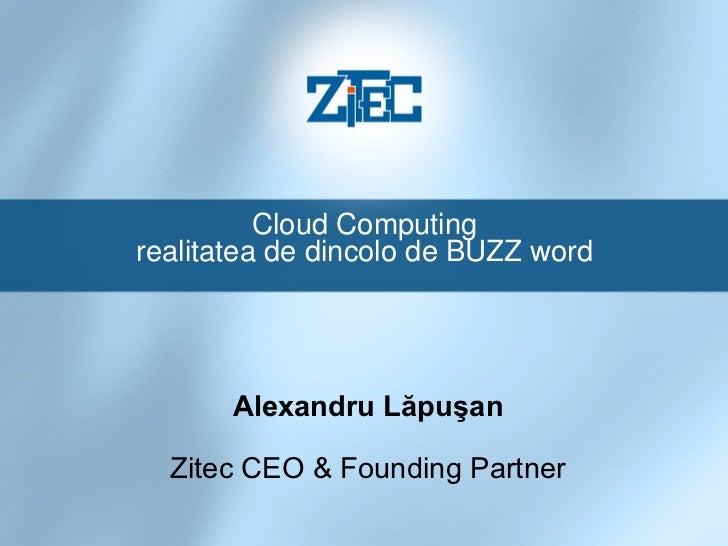 Cloud Computing realitatea de dincolo de BUZZ word Alexandru Lăpuşan Zitec CEO & Founding Partner