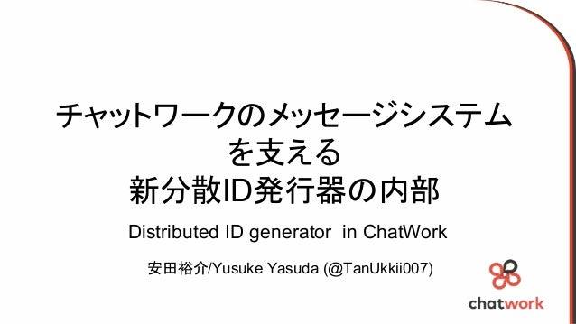 チャットワークのメッセージシステム を支える 新分散ID発行器の内部 安田裕介/Yusuke Yasuda (@TanUkkii007) Distributed ID generator in ChatWork