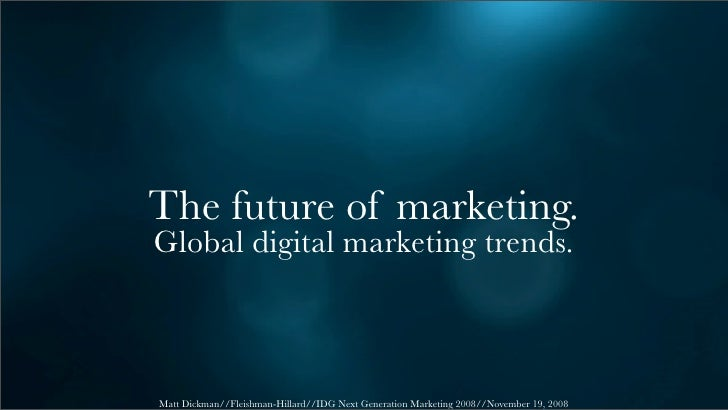 The future of marketing. Global digital marketing trends.    Matt Dickman//Fleishman-Hillard//IDG Next Generation Marketin...