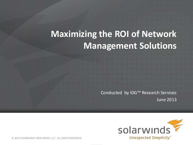 Maximizing the ROI of Network Management Solutions Conducted by IDG™ Research Services June 2013 © 2013 SOLARWINDS WORLDWI...