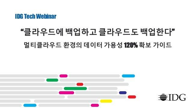 """IDGTechWebinar """"클라우드에 백업하고 클라우드도 백업한다"""" 멀티클라우드 환경의 데이터 가용성 120% 확보 가이드"""