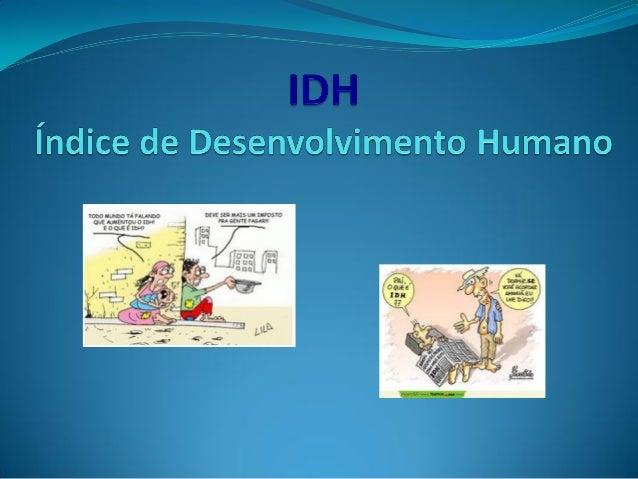 IDH: Índice de Desenvolvimento Humano.Indicador criado pela ONU (Organização dasNações Unidas) para medir o Desenvolviment...