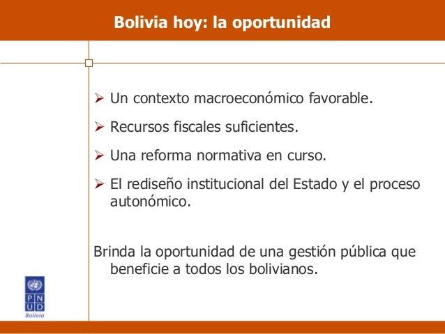 Bolivia hoy: la oportunidad  Un contexto macroeconómico favorable.  Recursos fiscales suficientes.  Una reforma normati...