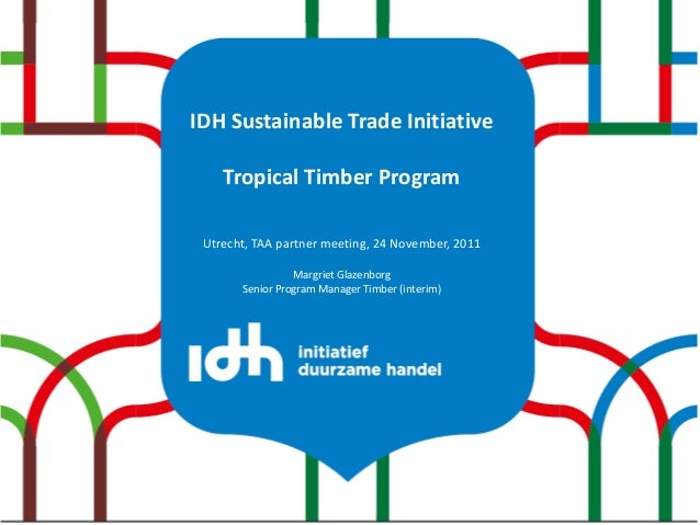 IDH Sustainable Trade Initiative    Tropical Timber Program Utrecht, TAA partner meeting, 24 November, 2011               ...