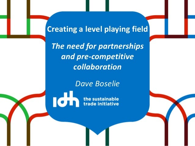 Creating a level playing field The need for partnerships and pre-competitive collaboration Dave Boselie
