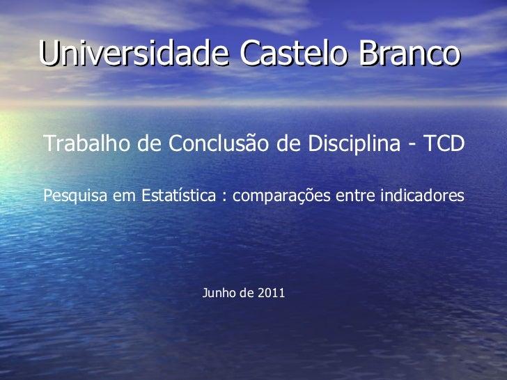 Universidade Castelo Branco   Trabalho de Conclusão de Disciplina - TCD Pesquisa em Estatística : comparações entre indica...