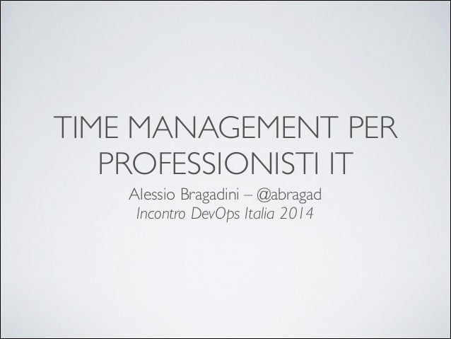 TIME MANAGEMENT PER PROFESSIONISTI IT Alessio Bragadini – @abragad	  Incontro DevOps Italia 2014