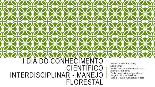 I DIA DO CONHECIMENTO CIENTÍFICO INTERDISCIPLINAR - MANEJO FLORESTAL Nome: Maysa Karoline; Série: 2ªB; Professora Orientad...