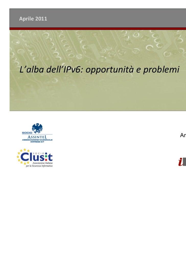 Aprile 2011L'alba dell'IPv6: opportunità e problemi                                           Andrea Zapparoli Manzoni    ...