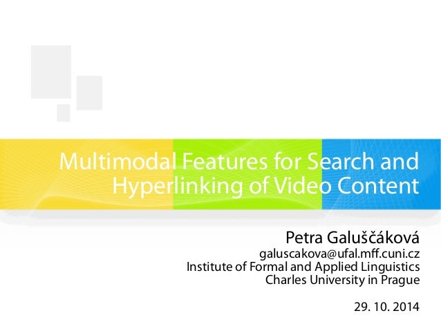 Multimodal Features for Search and  Hyperlinking of Video Content  Petra Galuščáková  galuscakova@ufal.mff.cuni.cz  Instit...