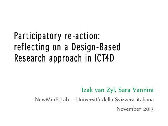 Par ti cipato r y re -acti on: ref l ectin g on a D esi gn - Based Research a pp roach in I CT4D Izak van Zyl, Sara Vannin...