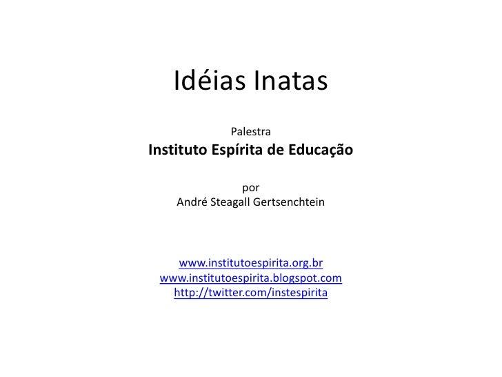 Idéias Inatas<br />PalestraInstituto Espírita de Educação<br />por<br />André Steagall Gertsenchtein<br />www.institutoesp...