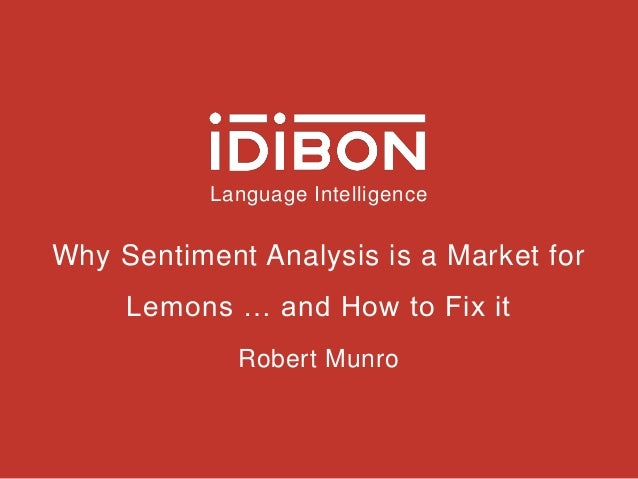 Language Intelligence Why Sentiment Analysis is a Market for Lemons … and How to Fix it Robert Munro
