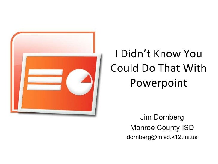 I Didn't Know You Could Do That With      Powerpoint        Jim Dornberg     Monroe County ISD    dornberg@misd.k12.mi.us