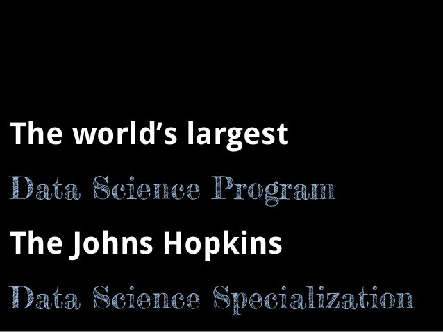 The world's largest  Data Science Program  The Johns Hopkins  Data Science Specialization