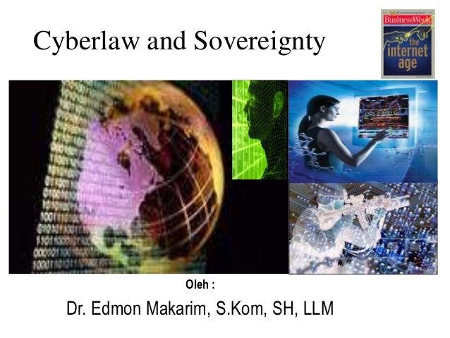 Cyberlaw and Sovereignty                Oleh :  Dr. Edmon Makarim, S.Kom, SH, LLM