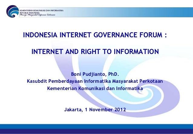INDONESIA INTERNET GOVERNANCE FORUM :  INTERNET AND RIGHT TO INFORMATION                 Boni Pudjianto, PhD.Kasubdit Pemb...