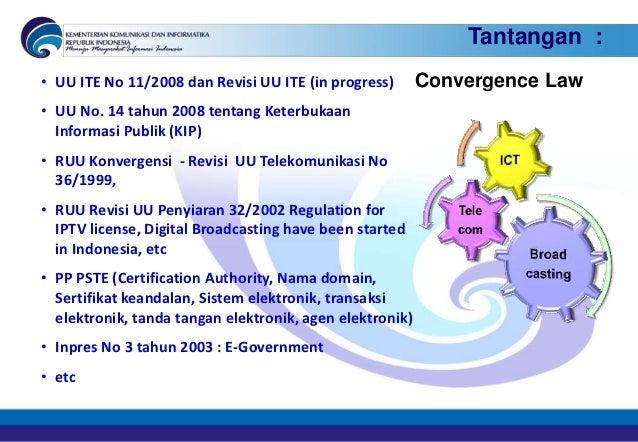 Tantangan :• UU ITE No 11/2008 dan Revisi UU ITE (in progress)       Convergence Law• UU No. 14 tahun 2008 tentang Keterbu...
