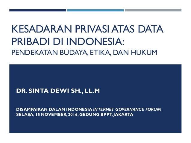 KESADARAN PRIVASI ATAS DATA PRIBADI DI INDONESIA: PENDEKATAN BUDAYA,ETIKA, DAN HUKUM DR. SINTA DEWI SH., LL.M DISAMPAIKAN ...